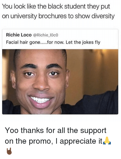 Appreciate, Black, and Hair: You look like the black student they put  on university brochures to show diversity  Richie Loco @Richie l0c0  Facial hair gone.....for now. Let the jokes fly Yoo thanks for all the support on the promo, I appreciate it🙏🤘🏿
