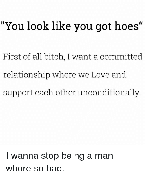 "First Of All Bitch: ""You look like you got hoes""  First of all bitch, I want a committedd  relationship where we Love and  support each other unconditionally I wanna stop being a man-whore so bad."