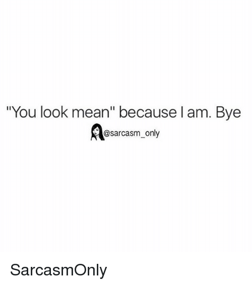 "Funny, Memes, and Mean: ""You look mean"" because l am. Bye  @sarcasm_only SarcasmOnly"