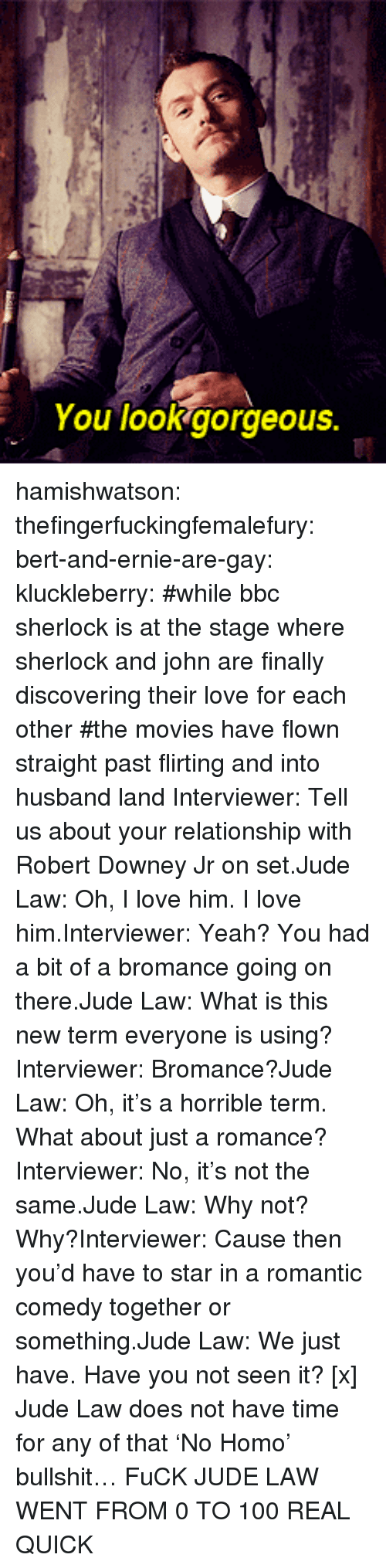 0 to 100, Anaconda, and Love: You lookgorgeous. hamishwatson: thefingerfuckingfemalefury:  bert-and-ernie-are-gay:  kluckleberry: #while bbc sherlock is at the stage where sherlock and john are finally discovering their love for each other#the movies have flown straight past flirting and into husband land Interviewer: Tell us about your relationship with Robert Downey Jr on set.Jude Law: Oh, I love him. I love him.Interviewer: Yeah? You had a bit of a bromance going on there.Jude Law: What is this new term everyone is using?Interviewer: Bromance?Jude Law: Oh, it's a horrible term. What about just a romance?Interviewer: No, it's not the same.Jude Law: Why not? Why?Interviewer: Cause then you'd have to star in a romantic comedy together or something.Jude Law: We just have. Have you not seen it? [x]  Jude Law does not have time for any of that 'No Homo' bullshit…  FuCK JUDE LAW WENT FROM 0 TO 100 REAL QUICK