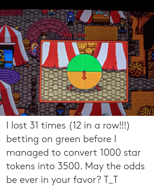 Lost, Star, and Green: You Los I lost 31 times (12 in a row!!!) betting on green before I managed to convert 1000 star tokens into 3500. May the odds be ever in your favor? T_T