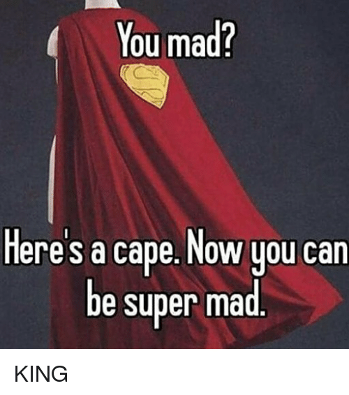 Caping: You mad?  eres a cape. Now you can  be super mad KING