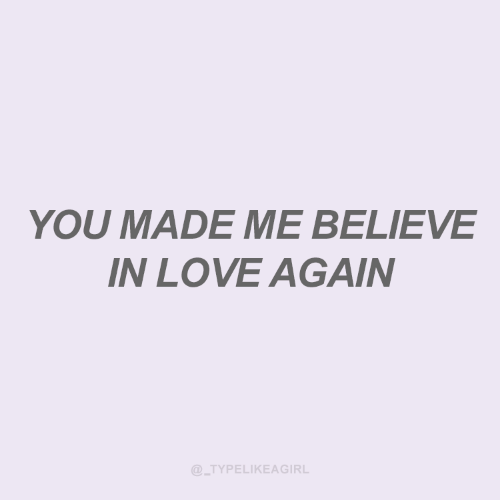 Love, Love Again, and Believe: YOU MADE ME BELIEVE  IN LOVE AGAIN  @_TYPELIKEAGIRL