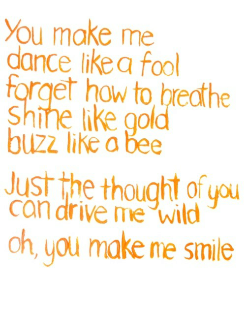 Drive, How To, and Smile: You make me  dance likea fool  forget how to breathe  Shihe ike gold  buzz like a bee  Just the thought of you  can drive me wild  oh, you make me smile
