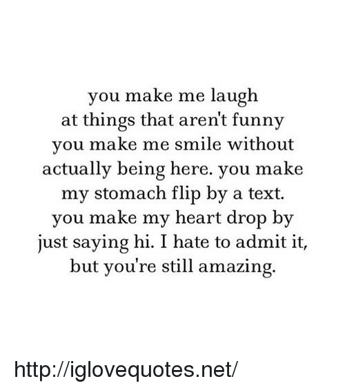 you make me laugh: you make me laugh  at things that arent funny  you make me smile without  actually being here. you make  my stomach flip by a text.  you make my heart drop by  just saying hi. I hate to admit it,  but you're still amazing. http://iglovequotes.net/