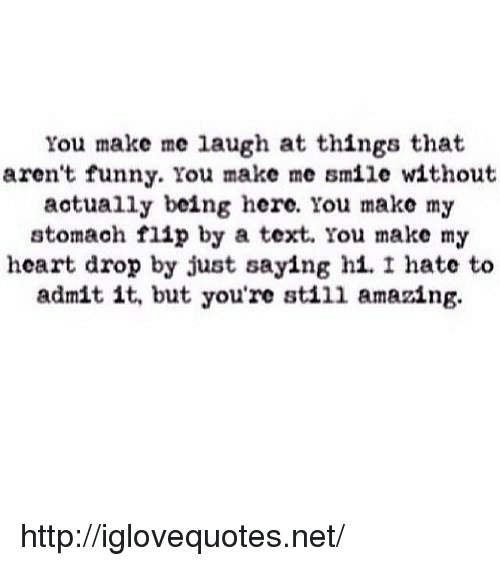you make me laugh: You make me laugh at things that  aren't funny. You make me smile without  actually being here. You make my  stomach flip by a text. You make m;y  heart drop by just saying hi.I hate to  admit it, but you're sti11 amazing. http://iglovequotes.net/