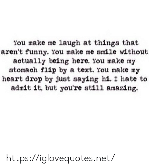 you make me laugh: You make me laugh at things that  aren't funny. You make me smile without  actually being here. You make my  stomach flip by a text. You make m;y  heart drop by just saying hi.I hate to  admit it, but you're sti11 amazing. https://iglovequotes.net/