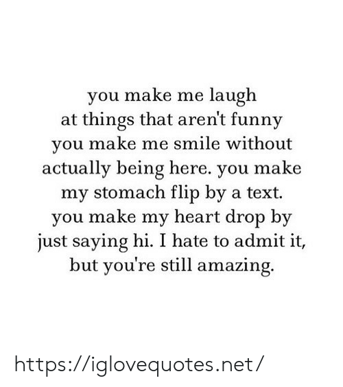Funny, Heart, and Smile: you make me laugh  at things that aren't funny  you make me smile without  actually being here. you make  my stomach flip by a text  you make my heart drop by  just saying hi. I hate to admit it,  but you're still amazing. https://iglovequotes.net/