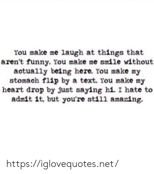Funny, Heart, and Smile: You make me laugh at things that  aren't funny. You make me smile without  actually being here. You make my  stomach flip by a text. You make my  heart drop by just saying hi. I hate  admit it, but you're still amazing. https://iglovequotes.net/