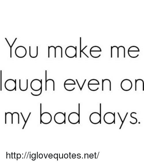 you make me laugh: You make me  laugh even on  my bad days http://iglovequotes.net/