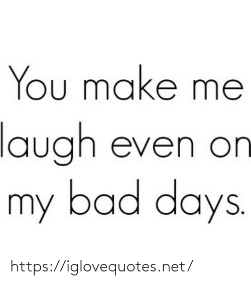 make me: You make me  laugh even on  my bad days. https://iglovequotes.net/