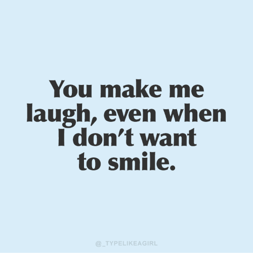 you make me laugh: You make me  laugh, even when  I don't want  to smile.  TYPELIKEAGIRL