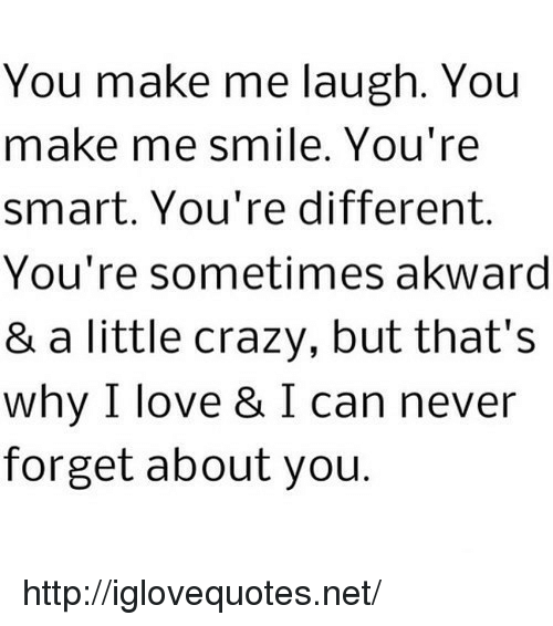 you make me laugh: You make me laugh. You  make me smile. You're  smart. You're different.  You're sometimes akward  & a little crazy, but that's  why I love & I can never  forget about you. http://iglovequotes.net/