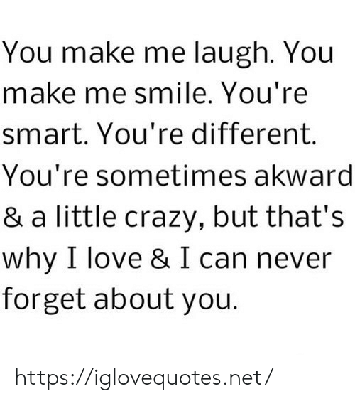 Crazy, Love, and Smile: You make me laugh. You  make me smile. You're  smart. You're different  You're sometimes akward  & a little crazy, but that's  why I love & I can never  forget about you. https://iglovequotes.net/