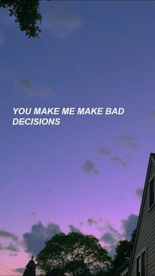Bad Decisions: YOU MAKE ME MAKE BAD  DECISIONS