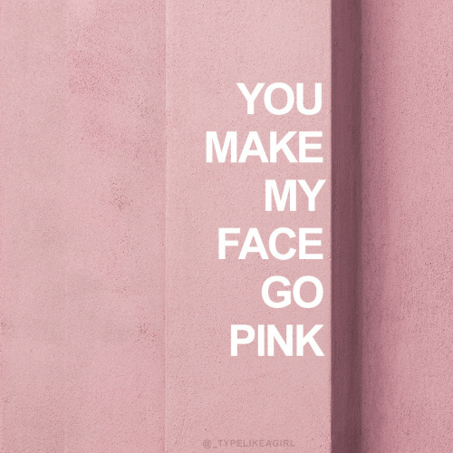 Pink, Face, and Make: YOU  MAKE  MY  FACE  GO  PINK  @TYPELIKEAGIRL