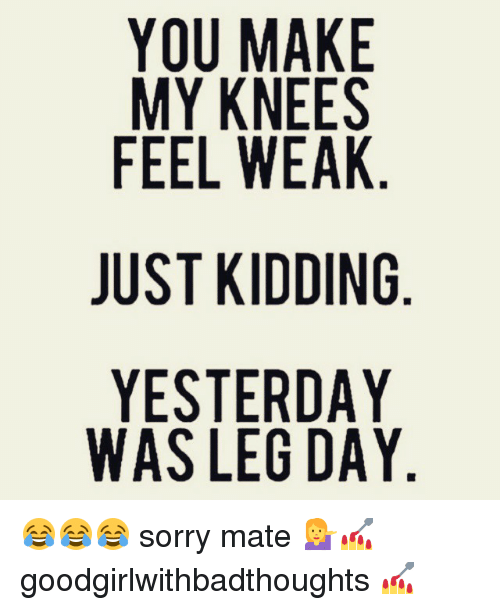 Memes, Sorry, and Leg Day: YOU MAKE  MY KNEES  FEEL WEAK  JUST KIDDING  YESTERDAY  WAS LEG DAY  GY  YY  ESK N AA  EA IN AA  AEE D DD  NN D RG  w  I EE  TI  OYE TSS  FUY  JYW 😂😂😂 sorry mate 💁💅 goodgirlwithbadthoughts 💅