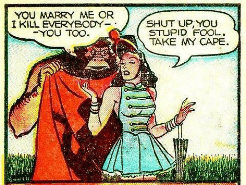 Shut Up, Marry Me, and Cape: YOU MARRY ME OR  I KILL EVERYBODY  SHUT UP, YOU  STUPID FOOL.  TAKE MY CAPE  -YOU TOO  21