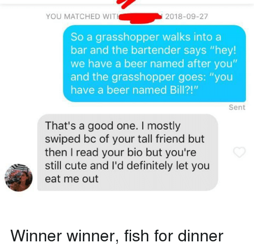 "Tall Friend: YOU MATCHED WIT  2018-09-27  So a grasshopper walks intoa  bar and the bartender says ""hey!  we have a beer named after you""  and the grasshopper goes: ""you  have a beer named Bill?!""  Sent  That's a good one. I mostly  swiped bc of your tall friend but  then I read your bio but you're  still cute and l'd definitely let you  eat me out Winner winner, fish for dinner"