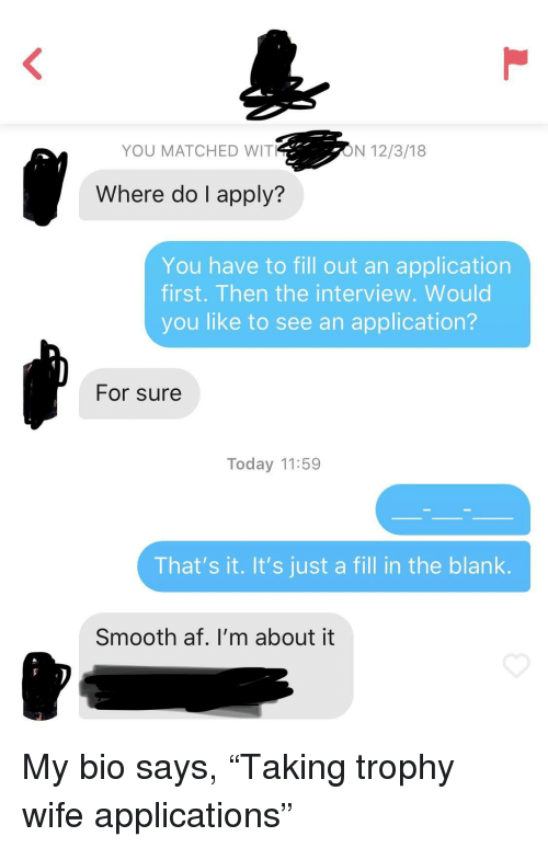 "Smooth Af: YOU MATCHED WIT  ON 12/3/18  Where do I apply?  You have to fill out an application  first. Then the interview. Would  you like to see an application?  For sure  Today 11:59  That's it. It's just a fill in the blank.  Smooth af. I'm about it My bio says, ""Taking trophy wife applications"""