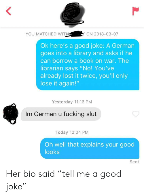 """Good Looks: YOU MATCHED WIT  ON 2018-03-07  Ok here's a good joke: A German  goes into a library and asks if he  can borrow a book on war. The  librarian says """"No! You've  already lost it twice, you'll only  lose it again!""""  Yesterday 11:16 PM  Im German u fucking slut  Today 12:04 PM  Oh well that explains your good  looks  Sent Her bio said """"tell me a good joke"""""""