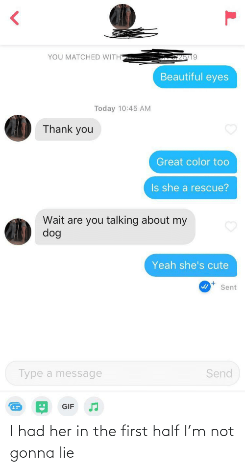 I Had: YOU MATCHED WITH  Beautiful eyes  Today 10:45 AM  Thank you  Great color too  Is she a rescue?  Wait are you talking about my  dog  Yeah she's cute  Sent  Type a message  Send  GIF I had her in the first half I'm not gonna lie