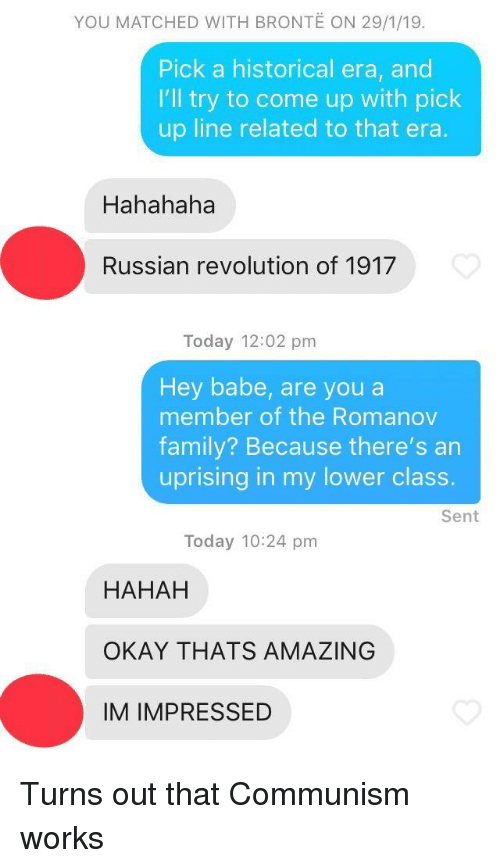 Thats Amazing: YOU MATCHED WITH BRONTE ON 29/1/19.  Pick a historical era, and  I'll try to come up with pick  up line related to that era  Hahahaha  Russian revolution of 1917  Today 12:02 pm  Hey babe, are you a  member of the Romanov  family? Because there's an  uprising in my lower class.  Sent  Today 10:24 pm  HAHAH  OKAY THATS AMAZING  IM IMPRESSED Turns out that Communism works