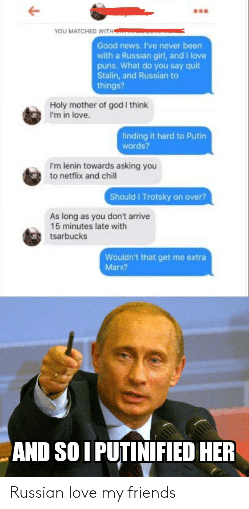 Finding: YOU MATCHED WITH  Good news. I've never been  with a Russian girl, and I love  puns. What do you say quit  Stalin, and Russian to  things?  Holy mother of god I think  I'm in love.  finding it hard to Putin  words?  I'm lenin towards asking you  to netflix and chill  Should I Trotsky on over?  As long as you don't arrive  15 minutes late with  tsarbucks  Wouldn't that get me extra  Marx?  AND SO I PUTINIFIED HER Russian love my friends