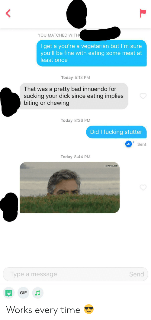Bad, Fucking, and Gif: YOU MATCHED WITH  I get a you're a vegetarian but I'm sure  you'll be fine with eating some meat at  least once  Today 5:13 PM  That was a  pretty bad innuendo for  sucking your dick since eating implies  biting or chewing  Today 8:26 PM  Did I fucking stutter  Sent  Today 8:44 PM  gifbin.com  Send  Type a message  GIF Works every time 😎