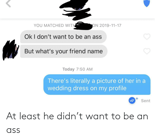 Ass, Dress, and Today: YOU MATCHED WITH  ON 2019-11-17  Ok I don't want to be an ass  But what's your friend name  Today 7:50 AM  There's literally a picture of her in a  wedding dress on my profile  Sent At least he didn't want to be an ass