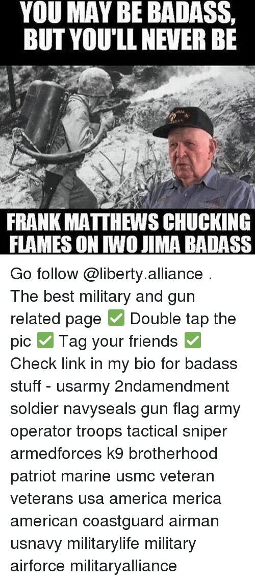 Relaters: YOU MAY BE BADASS,  BUT YOU'LL NEVER BE  FRANK MATTH WSCHUCKING  FLAMES ON TWO JIMA BADASS Go follow @liberty.alliance . The best military and gun related page ✅ Double tap the pic ✅ Tag your friends ✅ Check link in my bio for badass stuff - usarmy 2ndamendment soldier navyseals gun flag army operator troops tactical sniper armedforces k9 brotherhood patriot marine usmc veteran veterans usa america merica american coastguard airman usnavy militarylife military airforce militaryalliance