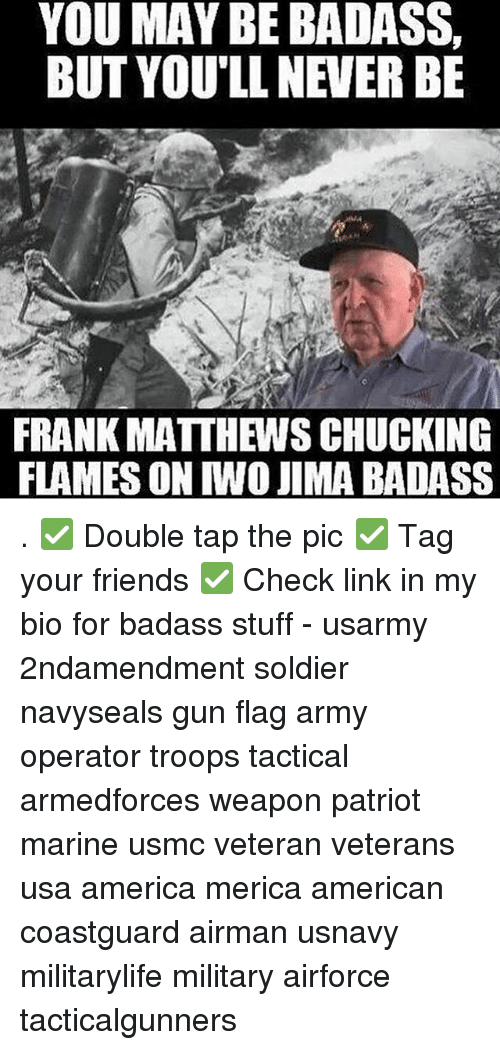 chucking: YOU MAY BE BADASS,  BUT YOU'LL NEVER BE  FRANK MATTHEWS CHUCKING  FLAMES ON IWO JIMA BADASS . ✅ Double tap the pic ✅ Tag your friends ✅ Check link in my bio for badass stuff - usarmy 2ndamendment soldier navyseals gun flag army operator troops tactical armedforces weapon patriot marine usmc veteran veterans usa america merica american coastguard airman usnavy militarylife military airforce tacticalgunners