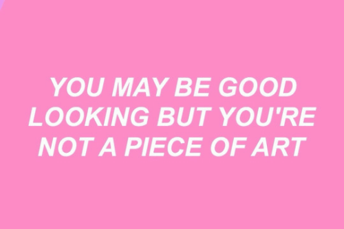 Good, Art, and Looking: YOU MAY BE GOOD  LOOKING BUT YOU'RE  NOT A PIECE OF ART