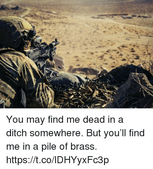 brass: You may find me dead in a ditch somewhere. But you'll find me in a pile of brass. https://t.co/lDHYyxFc3p