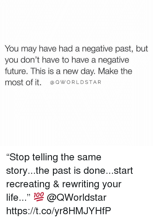 "Future, Life, and Worldstar: You may have had a negative past, but  you don't have to have a negative  future. This is a new day. Make the  most of it. WORLDSTAR ""Stop telling the same story...the past is done...start recreating & rewriting your life..."" 💯 @QWorldstar https://t.co/yr8HMJYHfP"