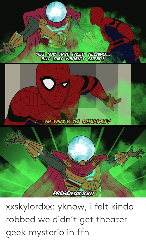 Tumblr, Blog, and Villains: YOu MAY HAYE FACED VILLAINS...  BUT THEY WEREN'T SUPER!  |- WH=WHAT'S THE DIFFERENCE?  PRESENTATION! xxskylordxx:  yknow, i felt kinda robbed we didn't get theater geek mysterio in ffh