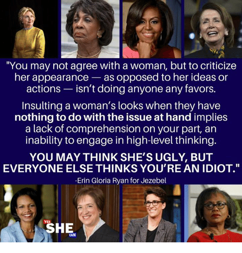 """Memes, Ugly, and Jezebel: """"You may not agree with a woman, but to criticize  her appearance-as opposed to her ideas or  actions - isn't doing anyone any favors.  Insulting a woman's looks when they have  nothing to do with the issue at hand implies  a lack of comprehension on your part, an  inability to engage in high-level thinking.  YOU MAY THINK SHE'S UGLY, BUT  EVERYONE ELSE THINKS YOU'RE AN IDIOT.""""  -Erin Gloria Ryan for Jezebel  SHE  AN"""