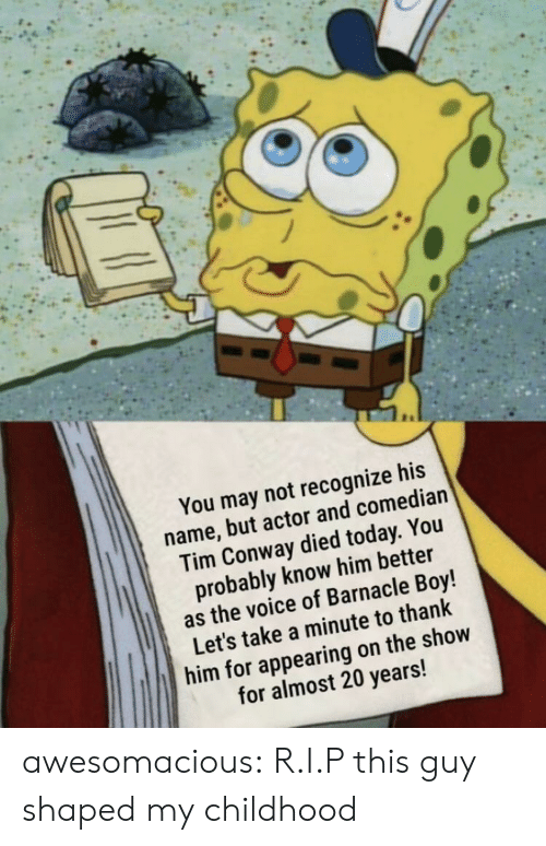 Conway, The Voice, and Tumblr: You may not recognize his  name, but actor and comedian  Tim Conway died today. You  probably know him better  as the voice of Barnacle Boy!  Let's take a minute to thank  him for appearing on the show  for almost 20 years! awesomacious:  R.I.P this guy shaped my childhood