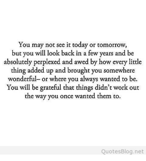 Awed: You may not see it today or tomorrow  but you will look back in a few years and be  absolutely perplexed and awed by how every little  thing added up and brought you somewhere  wonderful- or where you always wanted to be.  You will be grateful that things didn't work out  the way you once wanted them to  QuotesBlog.net