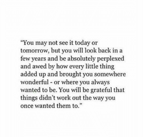 """Awed: """"You may not see it today or  tomorrow, but you will look back in a  few years and be absolutely perplexed  and awed by how every little thing  added up and brought you somewhere  wonderful or where you always  wanted to be. You will be grateful that  things didn't work out the way you  once wanted them to.  2"""
