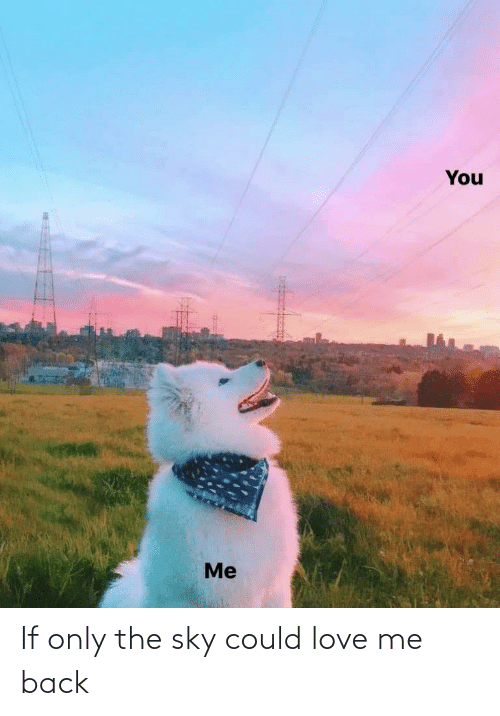 you me: You  Me If only the sky could love me back