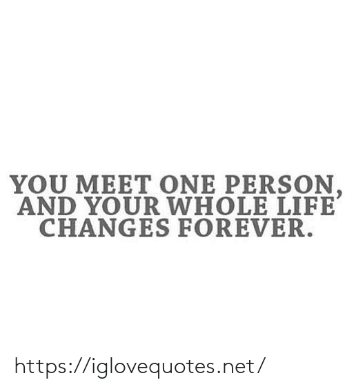 Forever: YOU MEET ONE PERSON,  AND YOUR WHOLE LIFE  CHANGES FOREVER. https://iglovequotes.net/