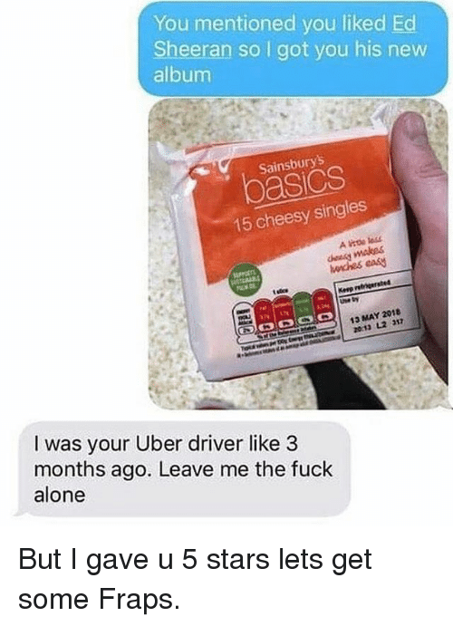 Being Alone, Funny, and Uber: You mentioned you liked Ed  Sheeran so I got you his new  album  Sainsburys  oasics  15 cheesy  horches easy  13 MAY 2018  I was your Uber driver like 3  months ago. Leave me the fuck  alone But I gave u 5 stars lets get some Fraps.