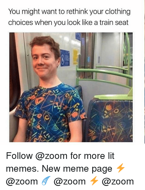 Rethinked: You might want to rethink your clothing  choices when you look like a train seat Follow @zoom for more lit memes. New meme page ⚡️ @zoom ☄️ @zoom ⚡️ @zoom