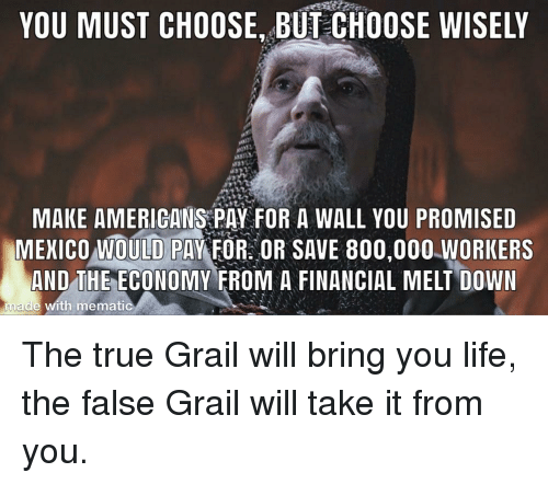 Choose Wisely: YOU MUST CHOOSE, BUT CHOOSE WISELY  MAKE AMERIGANS PAY FOR A WALL YOU PROMISED  MEICO OULD PAYFOROR SAVE 800,000.WORKERS  AND THE ECONOMY FROM A FINANCIAL MELT DOWN  made with mematic The true Grail will bring you life, the false Grail will take it from you.