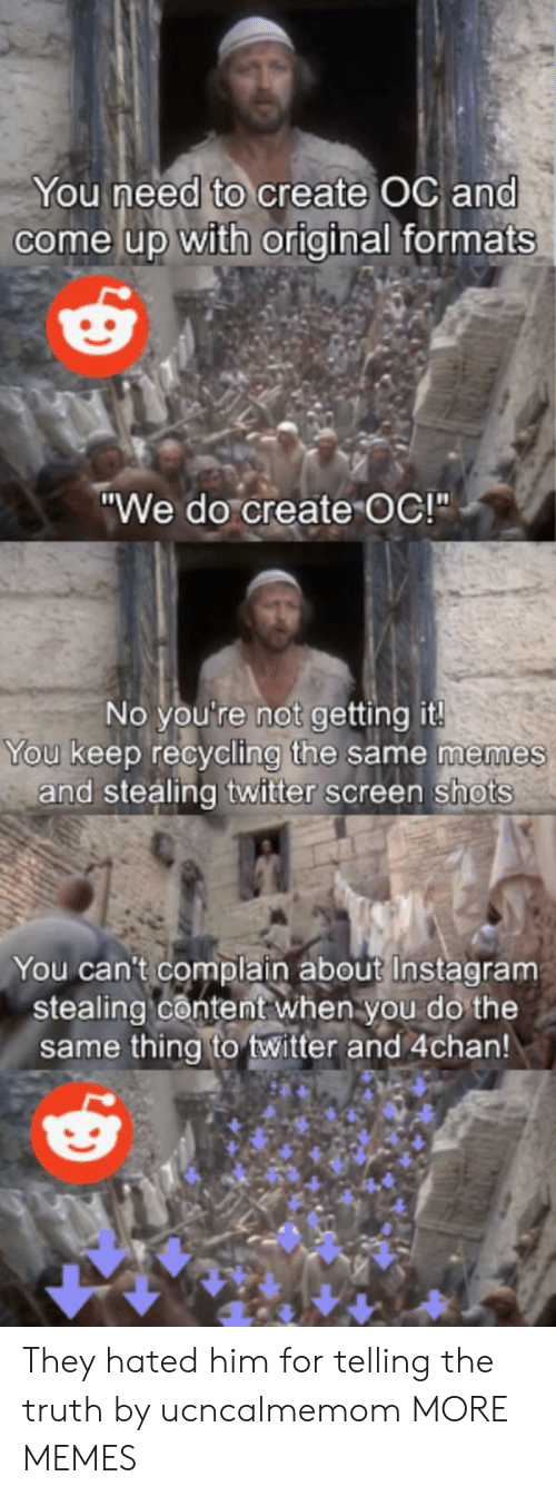 """4chan: You need to create OC and  come up with original formats  """"We do create OC!""""  No you're not getting it!  You keep recycling the same memes  and stealing twitter screen shots  You can't complain about Instagram  stealing content when you do the  same thing to twitter and 4chan! They hated him for telling the truth by ucncalmemom MORE MEMES"""