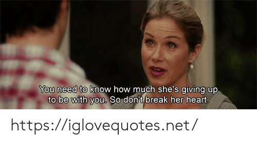 Break, Heart, and How: You need to know how much she's giving up  to be with you. So don't break her heart. https://iglovequotes.net/