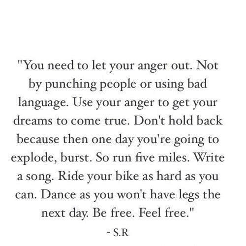 "Bad, Run, and True: ""You need to let your anger out. Not  by punching people or using bad  language. Use your anger to get your  dreams to come true. Don't hold back  because then one day you're going to  explode, burst. So run five miles. Write  a song. Ride your bike as hard as you  can. Dance as you won't have legs the  next day. Be free. Feel free.""  S.R"