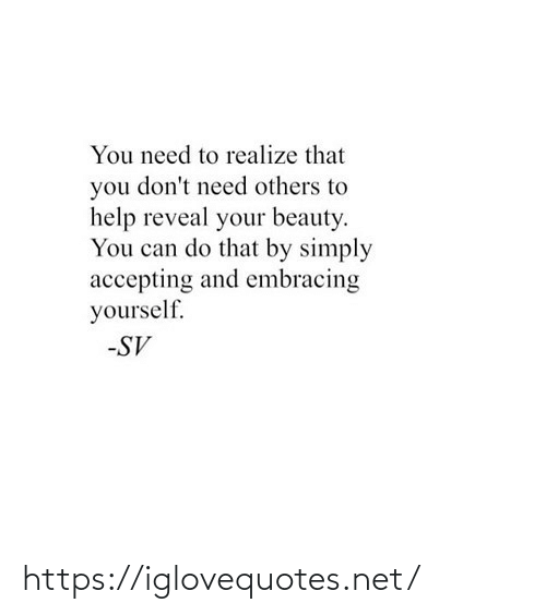 realize: You need to realize that  you don't need others to  help reveal your beauty.  You can do that by simply  accepting and embracing  yourself.  -SV https://iglovequotes.net/