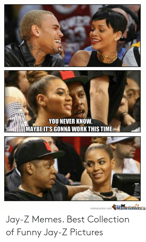 Jay Z Memes: YOU NEVER KNOW  MAYBE IT'S GONNA WORK THIS TIME  memecenter.com Meme Centerae Jay-Z Memes. Best Collection of Funny Jay-Z Pictures